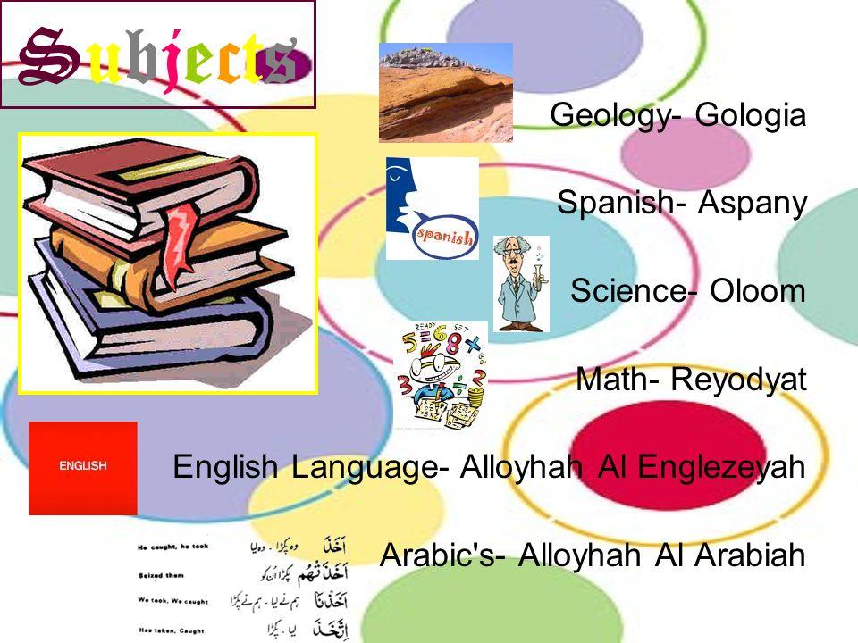 Subjects Geology- Gologia Spanish- Aspany Science- Oloom Math- Reyodyat English Language- Alloyhah Al Englezeyah Arabic's- Alloyhah Al Arabiah