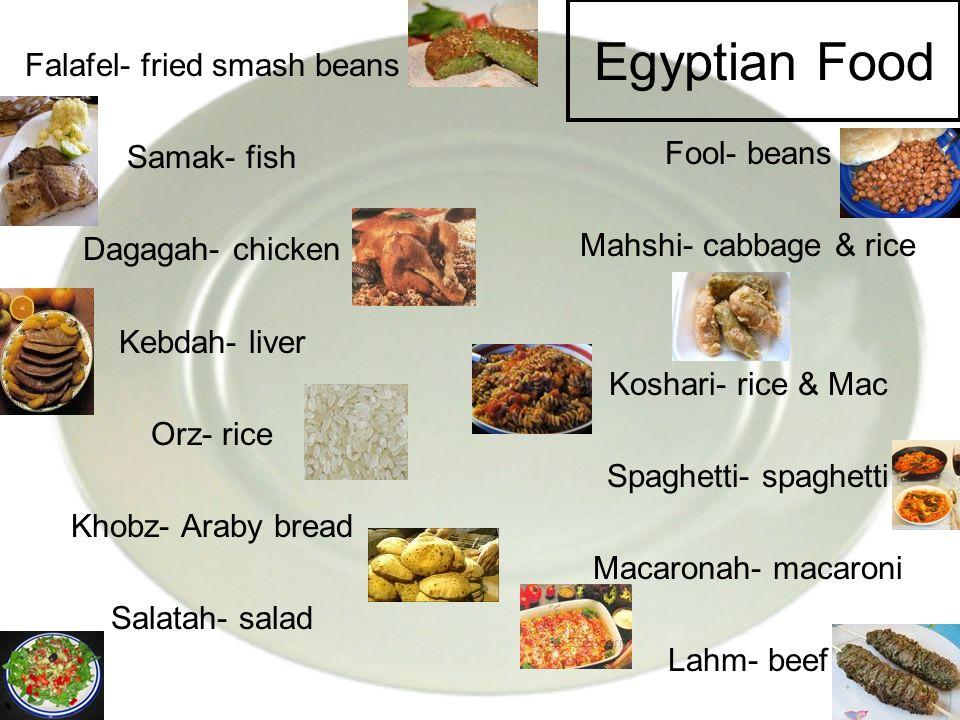 Egyptian Food Falafel- fried smash beans Samak- fish Dagagah- chicken Kebdah- liver Orz- rice Khobz- Araby bread Salatah- salad Fool- beans Mahshi- ca