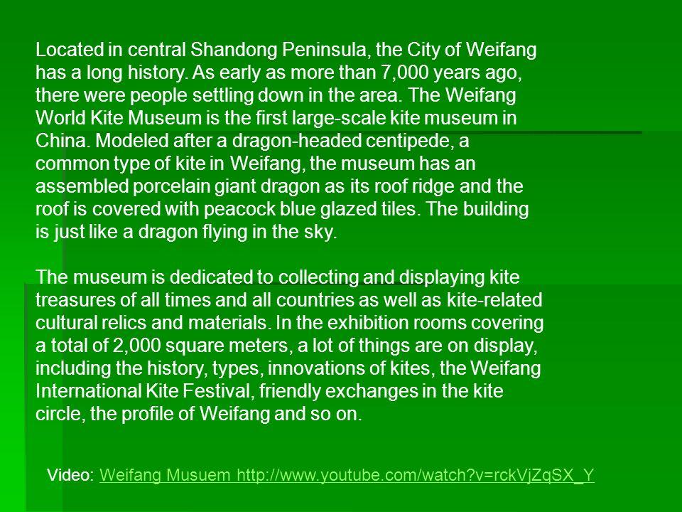 Video: Weifang Musuem http://www.youtube.com/watch v=rckVjZqSX_YWeifang Musuem http://www.youtube.com/watch v=rckVjZqSX_Y Located in central Shandong Peninsula, the City of Weifang has a long history.