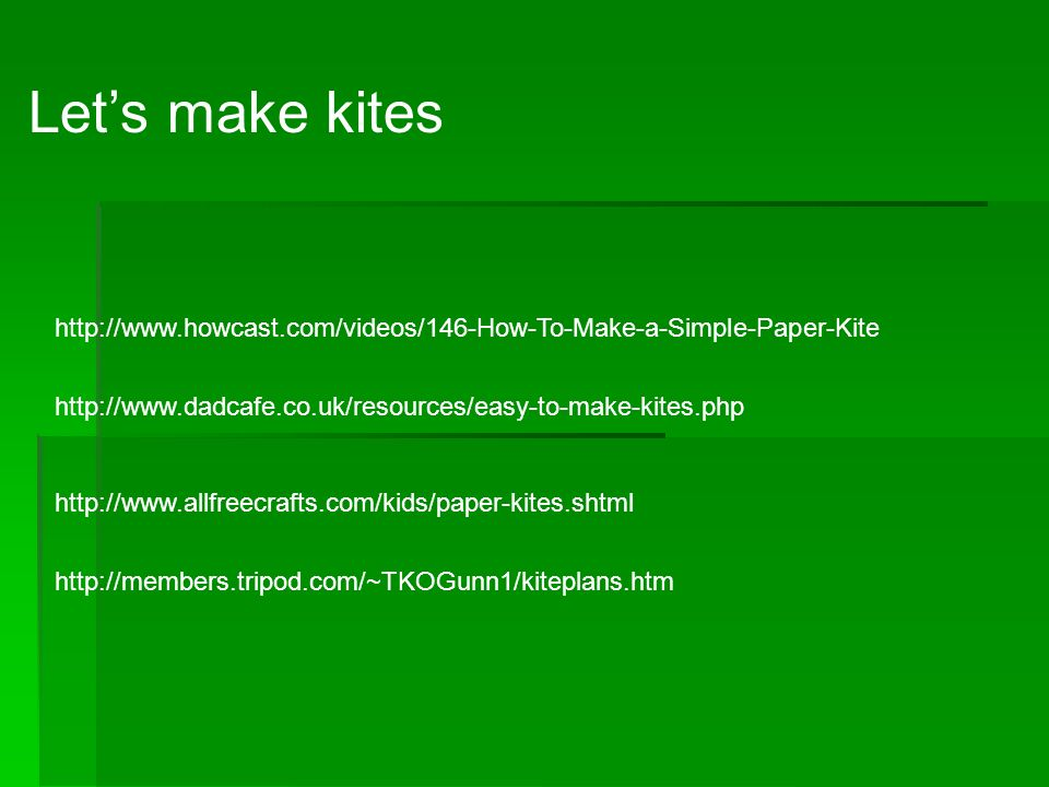 Lets make kites http://www.howcast.com/videos/146-How-To-Make-a-Simple-Paper-Kite http://www.dadcafe.co.uk/resources/easy-to-make-kites.php http://www.allfreecrafts.com/kids/paper-kites.shtml http://members.tripod.com/~TKOGunn1/kiteplans.htm