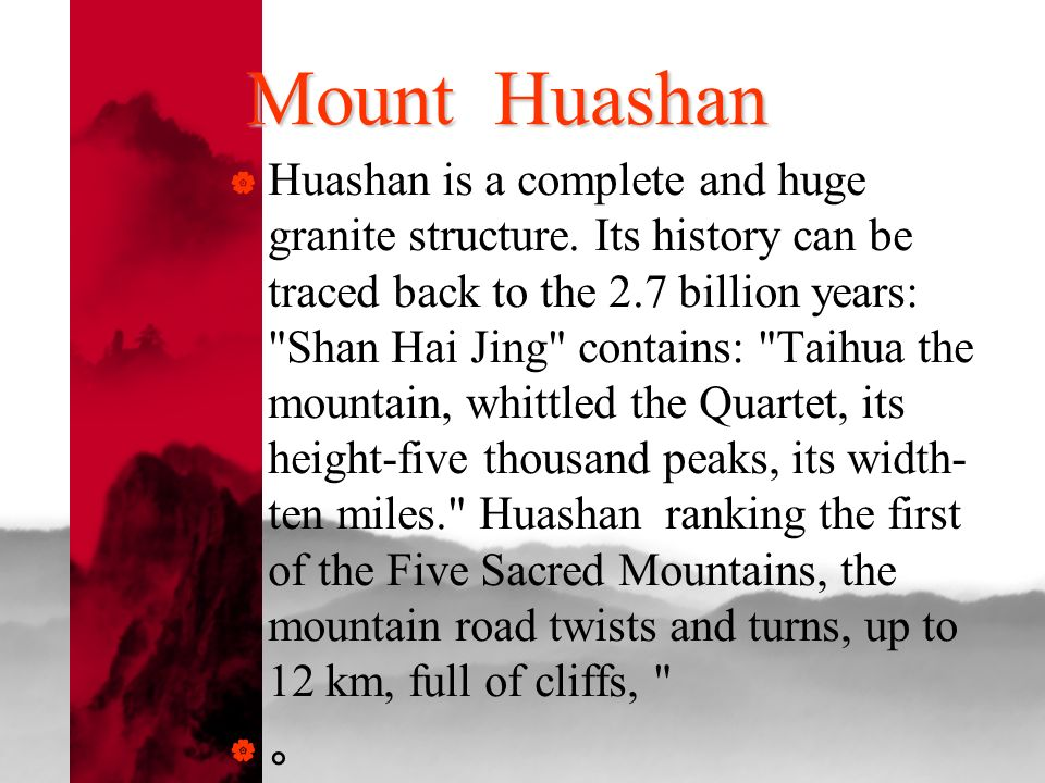 Mount Huashan Huashan is a complete and huge granite structure. Its history can be traced back to the 2.7 billion years: