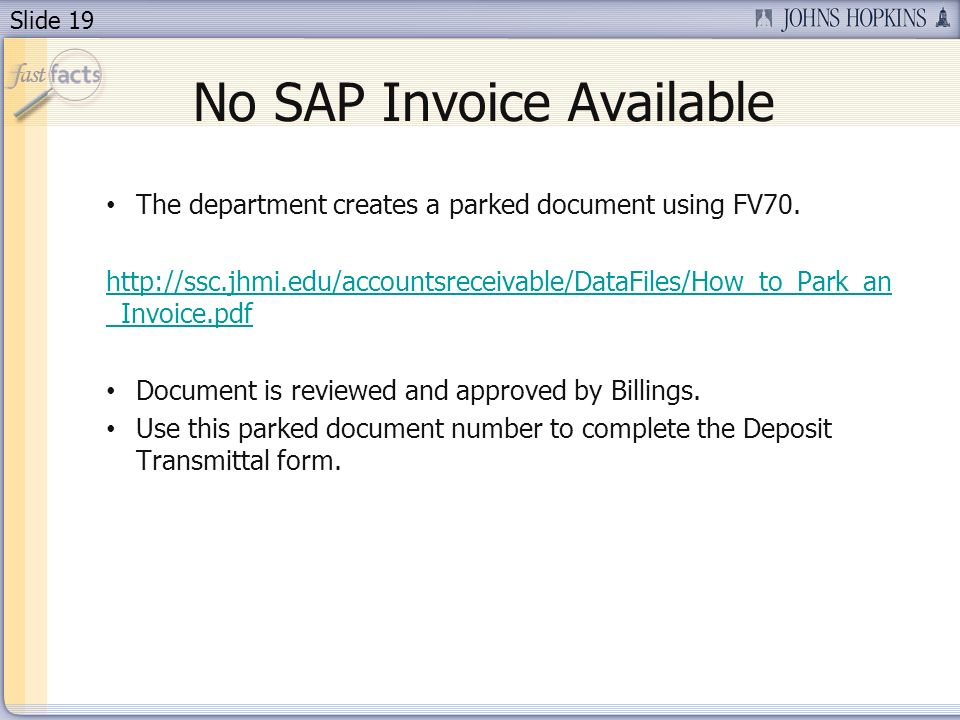 Slide 19 No SAP Invoice Available The department creates a parked document using FV70. http://ssc.jhmi.edu/accountsreceivable/DataFiles/How_to_Park_an