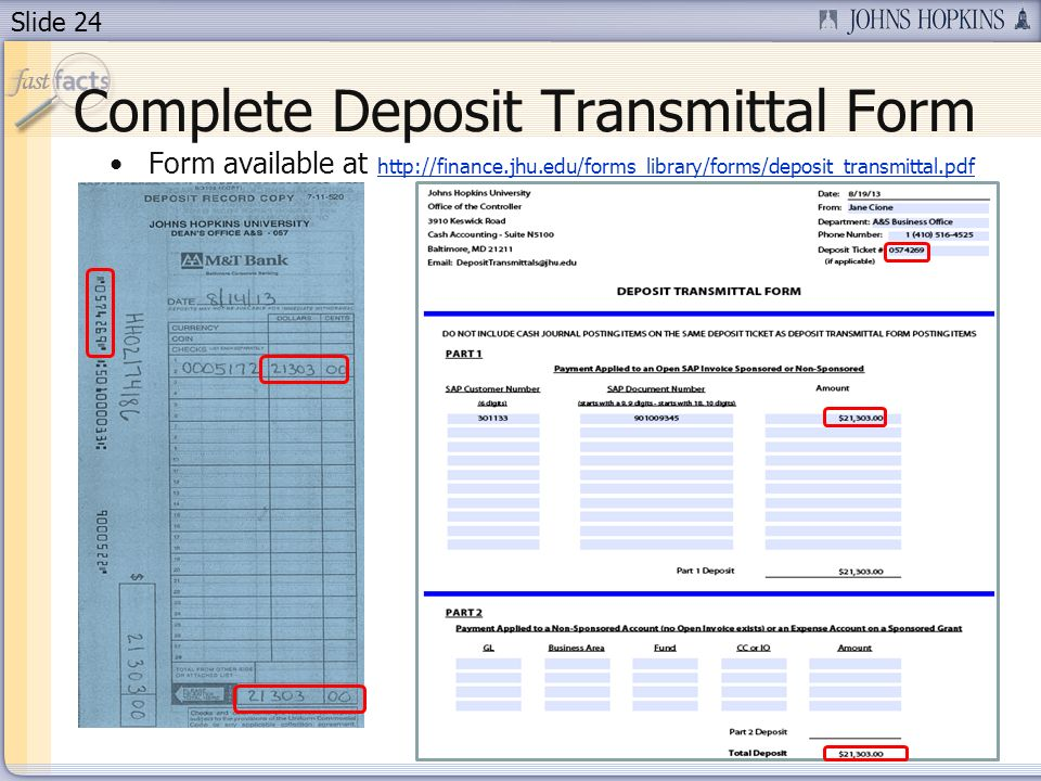 Slide 24 Complete Deposit Transmittal Form Form available at http://finance.jhu.edu/forms_library/forms/deposit_transmittal.pdf