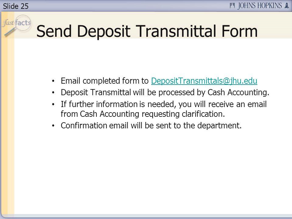 Slide 25 Send Deposit Transmittal Form Email completed form to DepositTransmittals@jhu.eduDepositTransmittals@jhu.edu Deposit Transmittal will be proc