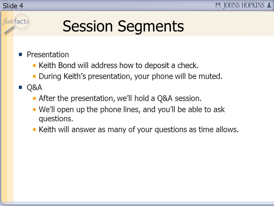 Slide 4 Session Segments Presentation Keith Bond will address how to deposit a check. During Keiths presentation, your phone will be muted. Q&A After
