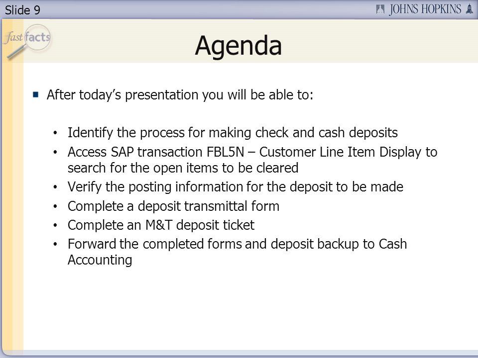 Slide 9 Agenda After todays presentation you will be able to: Identify the process for making check and cash deposits Access SAP transaction FBL5N – C