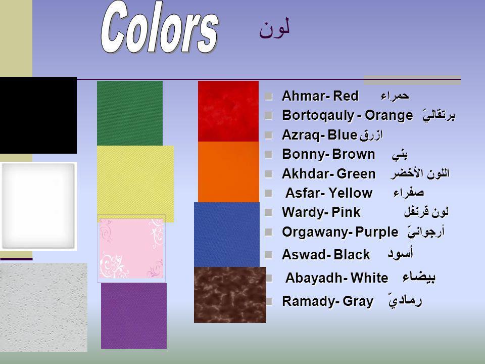 لون Ahmar- Redحمراء Bortoqauly - Orangeبرتقاليّ Azraq- Blueازرق Bonny- Brownبني Akhdar- Greenاللون الأخضر A Asfar- Yellowصفراء Wardy- Pinkلون قرنفل Orgawany- Purpleأرجوانيّ Aswad- Blackأسود bayadh- Whiteبيضاء Ramady- Grayرماديّ