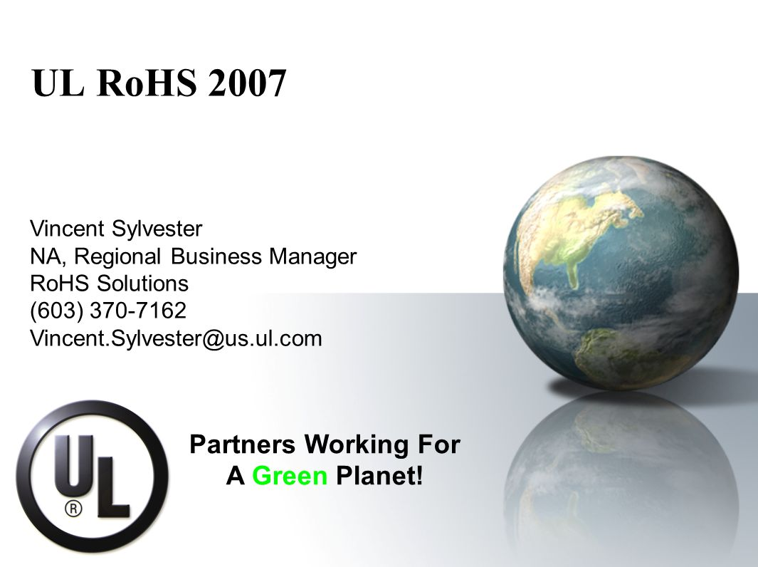 UL RoHS 2007 Vincent Sylvester NA, Regional Business Manager RoHS Solutions (603) 370-7162 Vincent.Sylvester@us.ul.com Partners Working For A Green Planet!