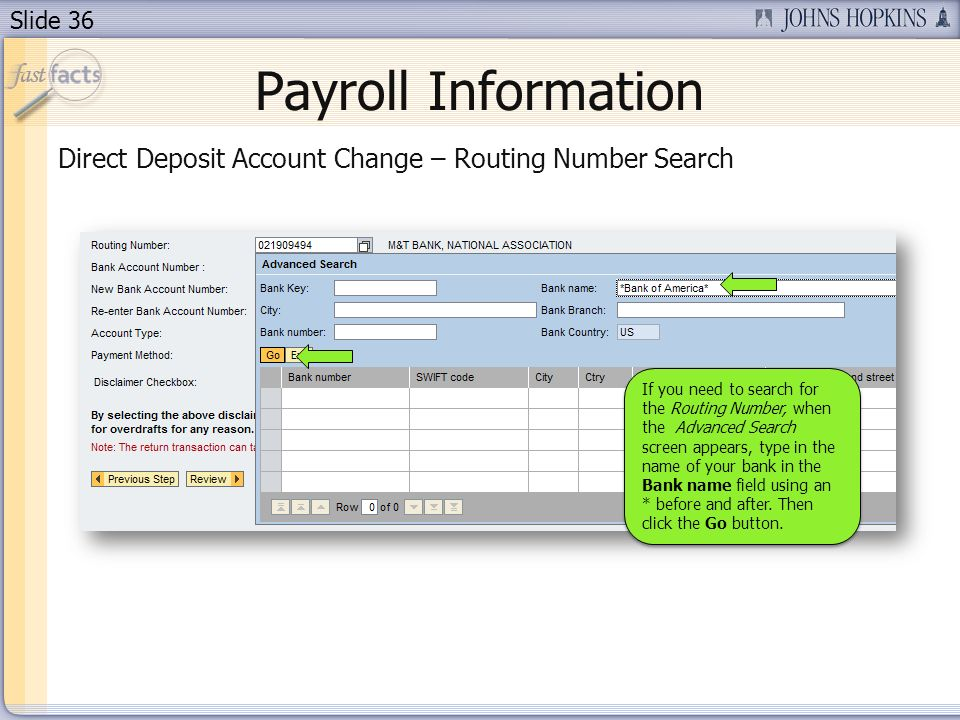 Slide 36 Payroll Information Direct Deposit Account Change – Routing Number Search If you need to search for the Routing Number, when the Advanced Search screen appears, type in the name of your bank in the Bank name field using an * before and after.