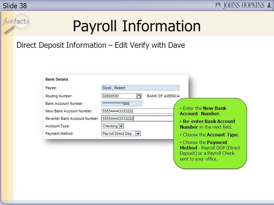 Slide 38 Payroll Information Direct Deposit Information – Edit Verify with Dave Enter the New Bank Account Number. Re-enter Bank Account Number in the