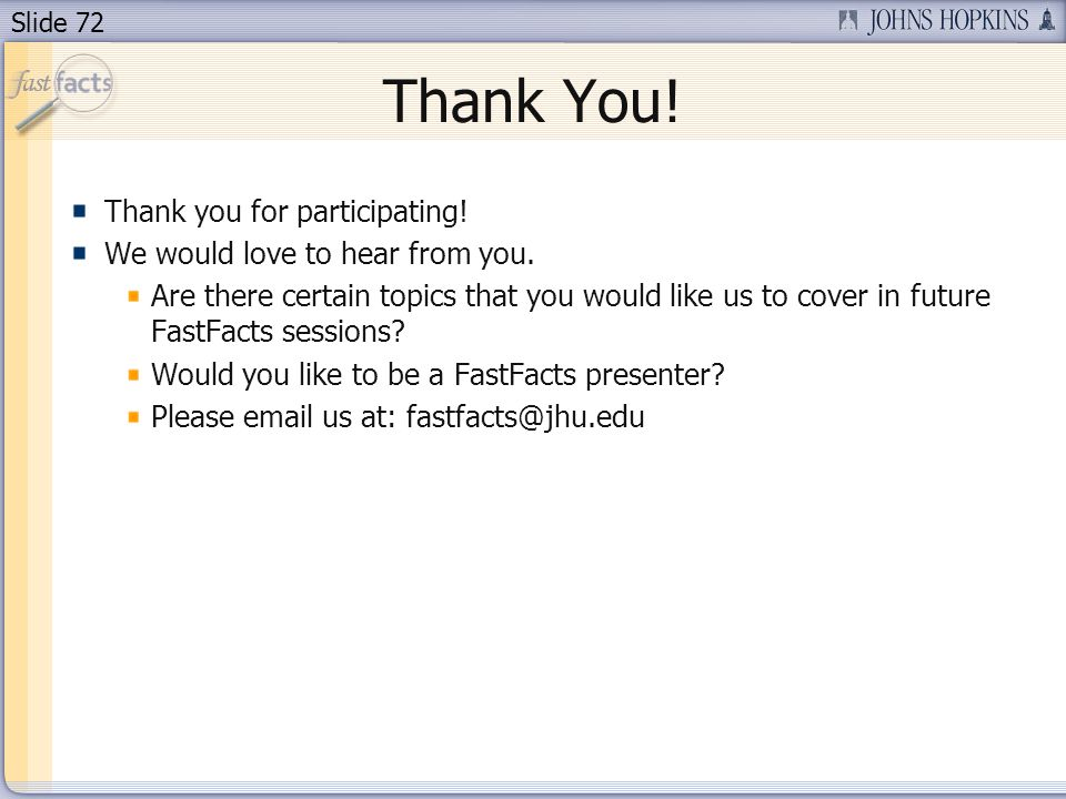 Slide 72 Thank You! Thank you for participating! We would love to hear from you. Are there certain topics that you would like us to cover in future Fa