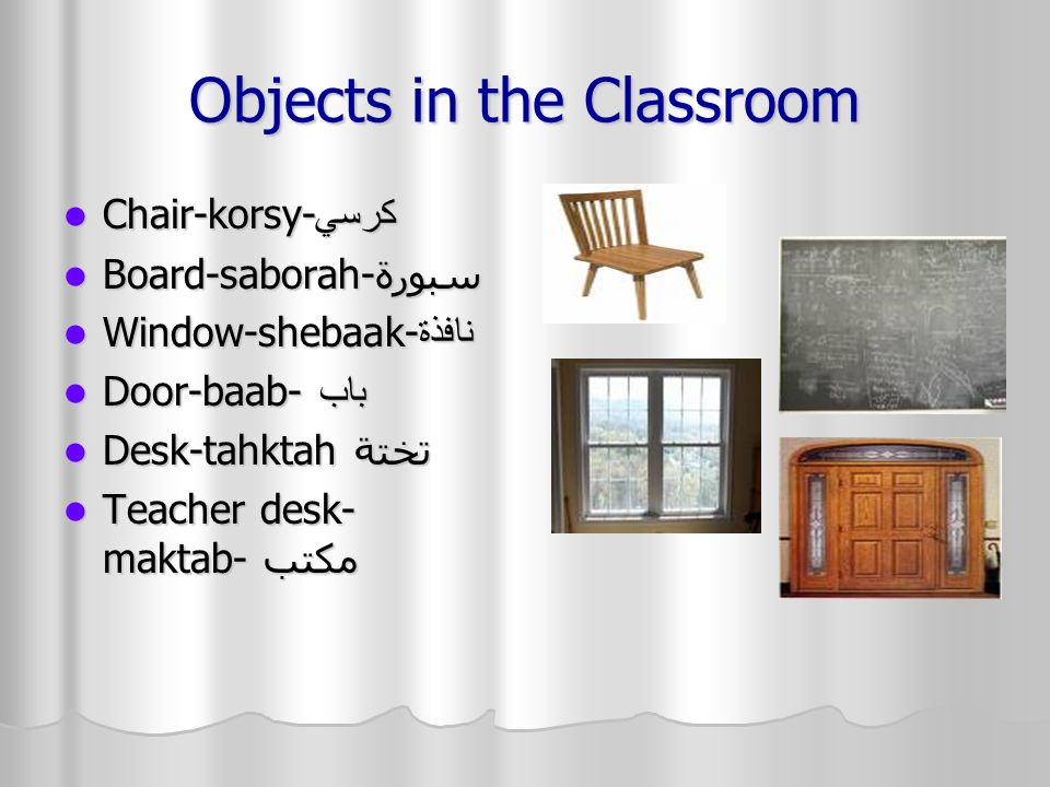 Objects in the Classroom Chair-korsy-كرسي Chair-korsy-كرسي Board-saborah-سبورة Board-saborah-سبورة Window-shebaak-نافذة Window-shebaak-نافذة Door-baab