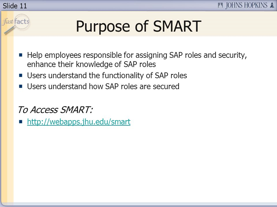 Slide 11 Purpose of SMART Help employees responsible for assigning SAP roles and security, enhance their knowledge of SAP roles Users understand the functionality of SAP roles Users understand how SAP roles are secured To Access SMART: http://webapps.jhu.edu/smart