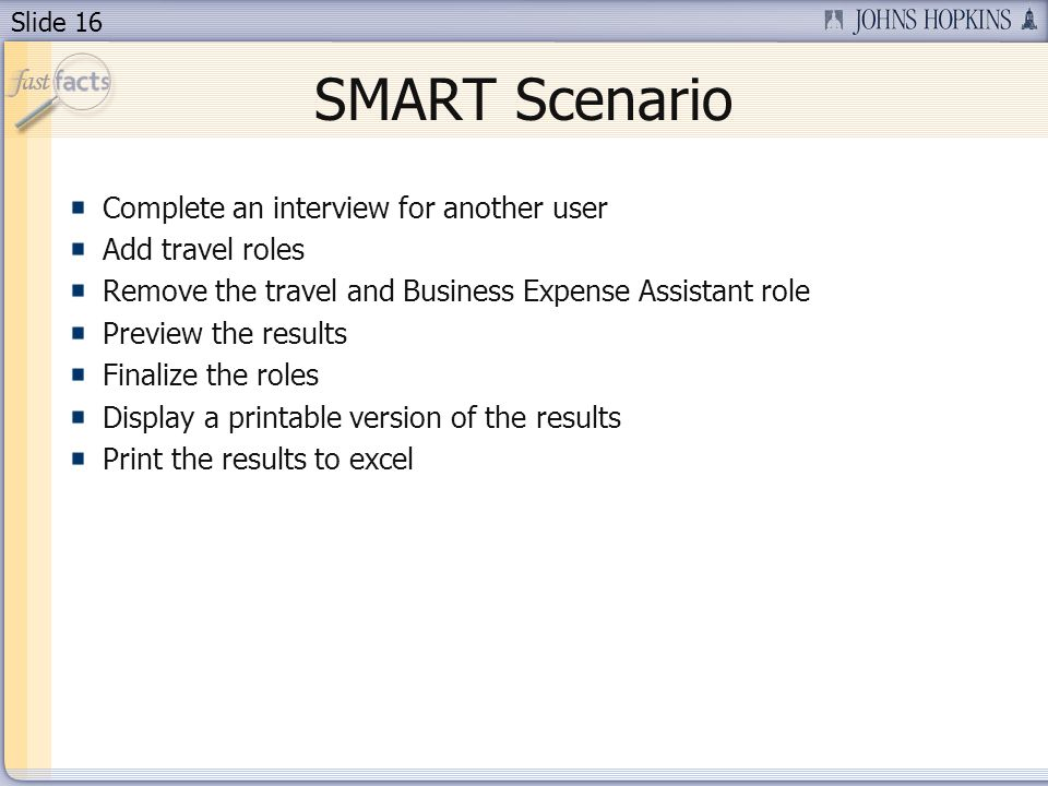 Slide 16 SMART Scenario Complete an interview for another user Add travel roles Remove the travel and Business Expense Assistant role Preview the results Finalize the roles Display a printable version of the results Print the results to excel