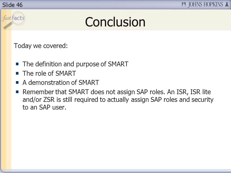 Slide 46 Conclusion Today we covered: The definition and purpose of SMART The role of SMART A demonstration of SMART Remember that SMART does not assign SAP roles.