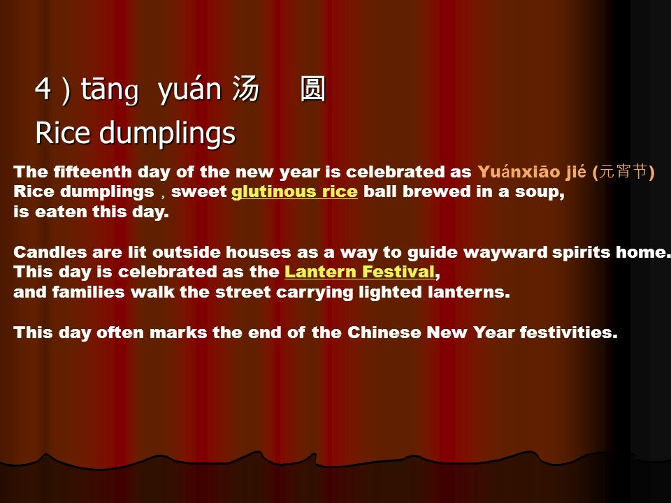 4 tān ɡ yuán 4 tān ɡ yuán Rice dumplings The fifteenth day of the new year is celebrated as Yu á nxiāo ji é ( ) Rice dumplings sweet glutinous rice ball brewed in a soup,glutinous rice is eaten this day.