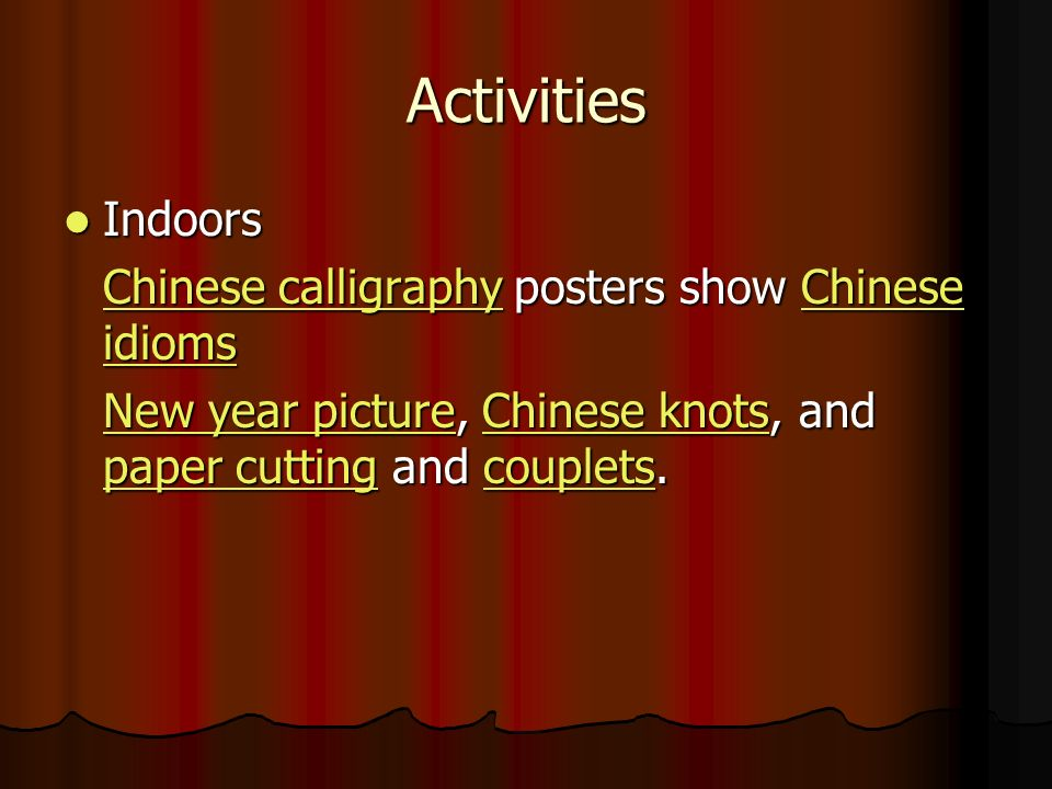 Activities Indoors Indoors Chinese calligraphyChinese calligraphy posters show Chinese idioms Chinese idioms Chinese calligraphyChinese idioms New year pictureNew year picture, Chinese knots, and paper cutting and couplets.