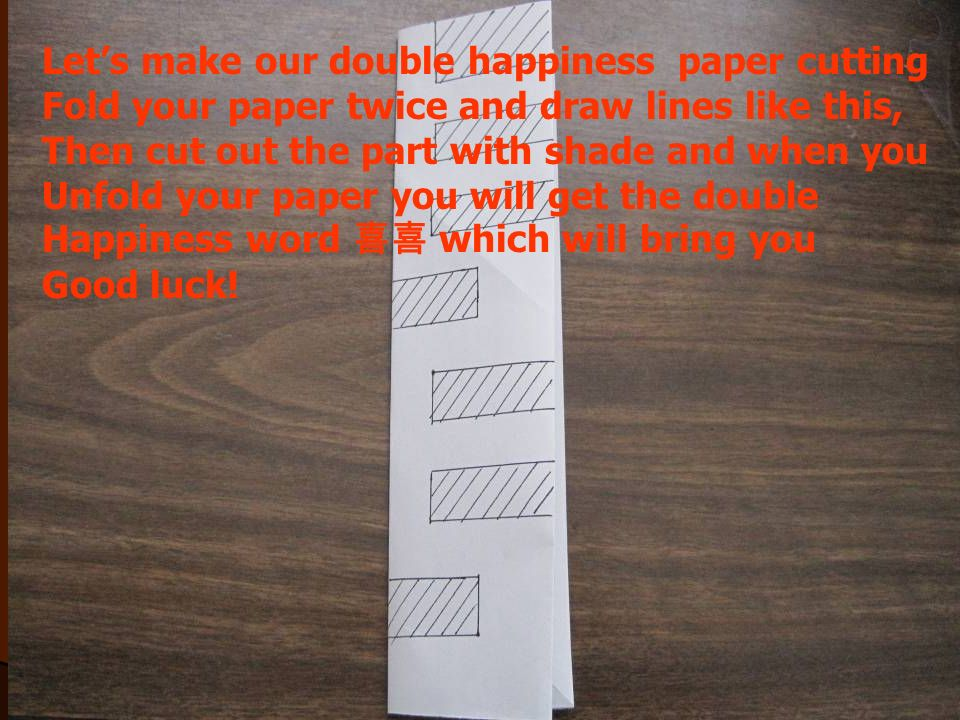 Lets make our double happiness paper cutting Fold your paper twice and draw lines like this, Then cut out the part with shade and when you Unfold your paper you will get the double Happiness word which will bring you Good luck!