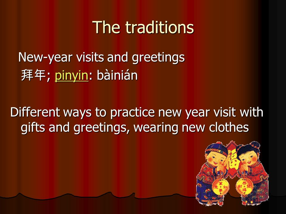 The traditions New-year visits and greetings New-year visits and greetings ; pinyin: bàinián ; pinyin: bàiniánpinyin Different ways to practice new year visit with gifts and greetings, wearing new clothes