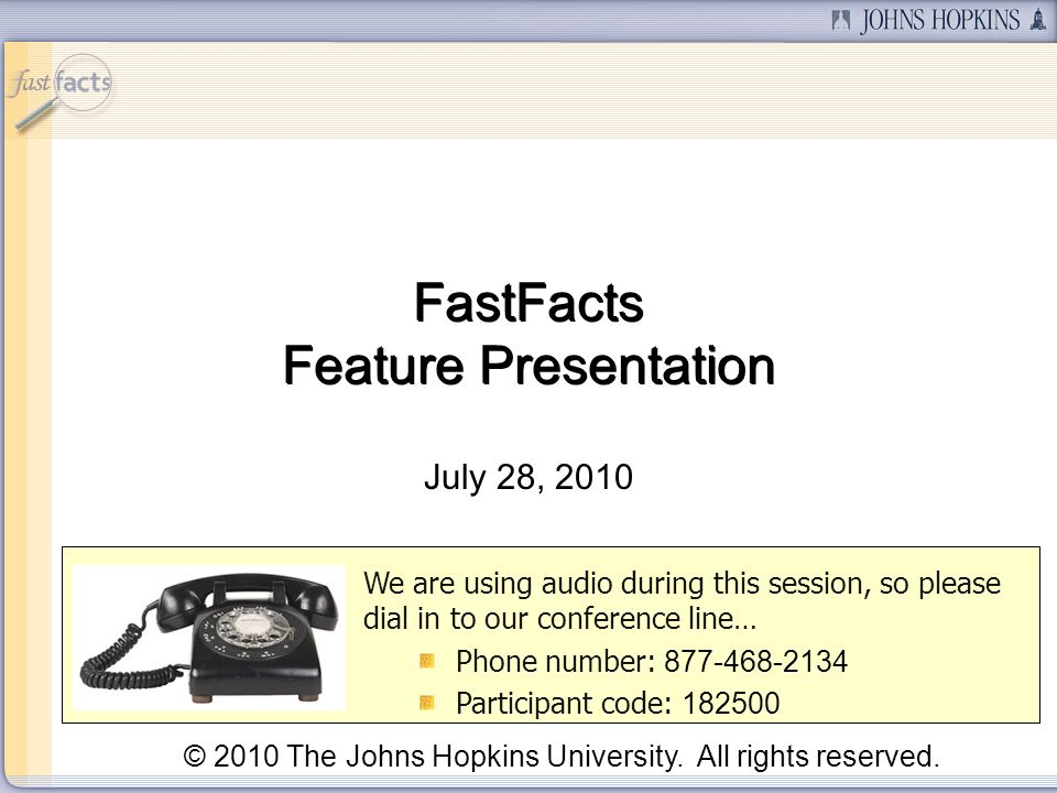 July 28, 2010 We are using audio during this session, so please dial in to our conference line… Phone number: Participant code: © 2010 The Johns Hopkins University.