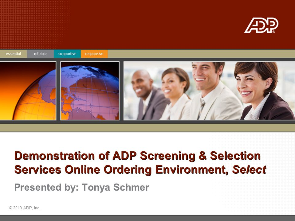 © 2010 ADP, Inc. Presented by: Tonya Schmer Demonstration of ADP Screening & Selection Services Online Ordering Environment, Select