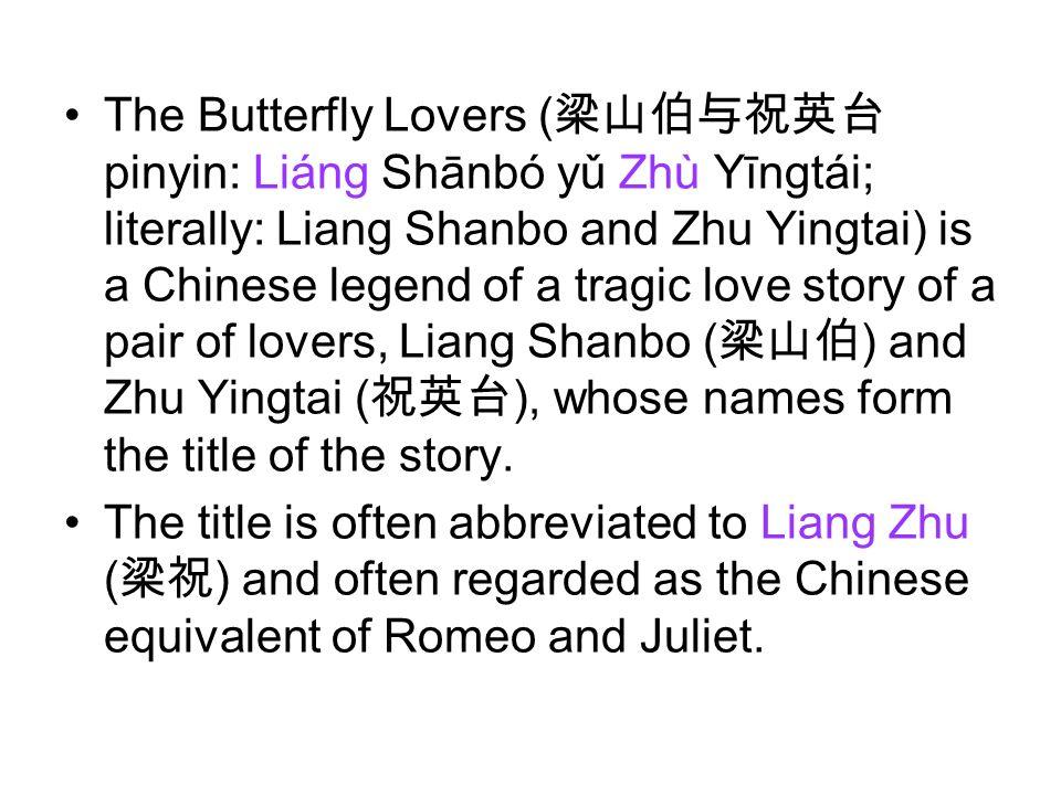 The Butterfly Lovers ( pinyin: Liáng Shānbó yǔ Zhù Yīngtái; literally: Liang Shanbo and Zhu Yingtai) is a Chinese legend of a tragic love story of a p