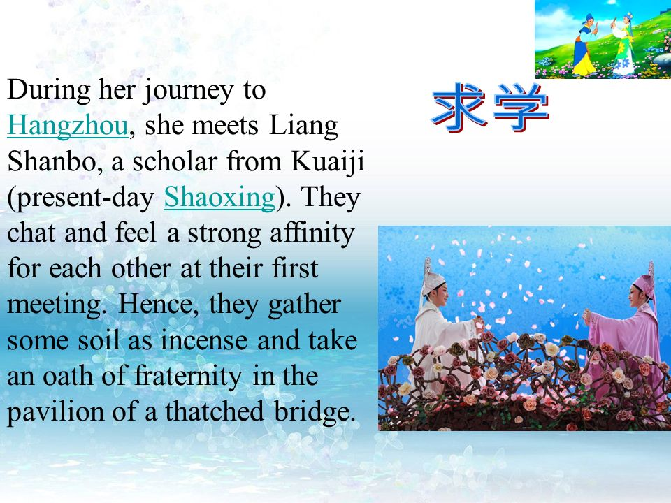 During her journey to Hangzhou, she meets Liang Shanbo, a scholar from Kuaiji (present-day Shaoxing). They chat and feel a strong affinity for each ot