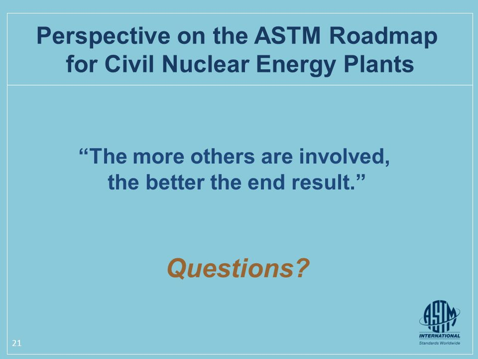 21 The more others are involved, the better the end result. Questions? Perspective on the ASTM Roadmap for Civil Nuclear Energy Plants