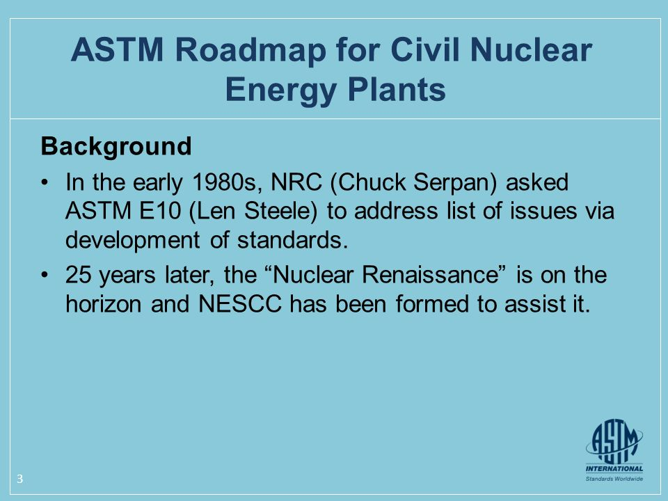 Background In the early 1980s, NRC (Chuck Serpan) asked ASTM E10 (Len Steele) to address list of issues via development of standards.