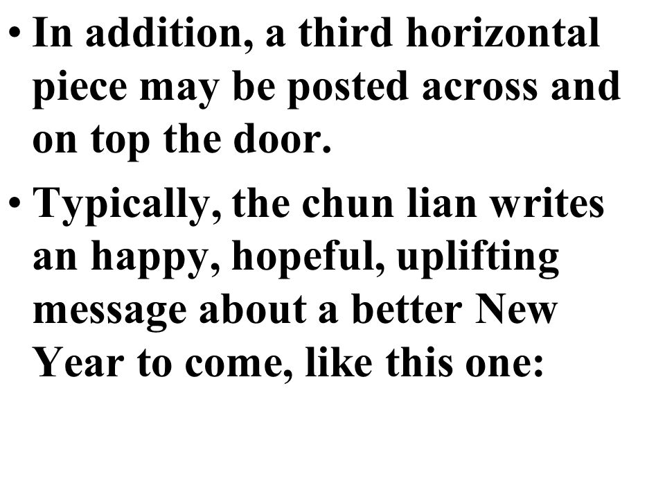 In addition, a third horizontal piece may be posted across and on top the door. Typically, the chun lian writes an happy, hopeful, uplifting message a