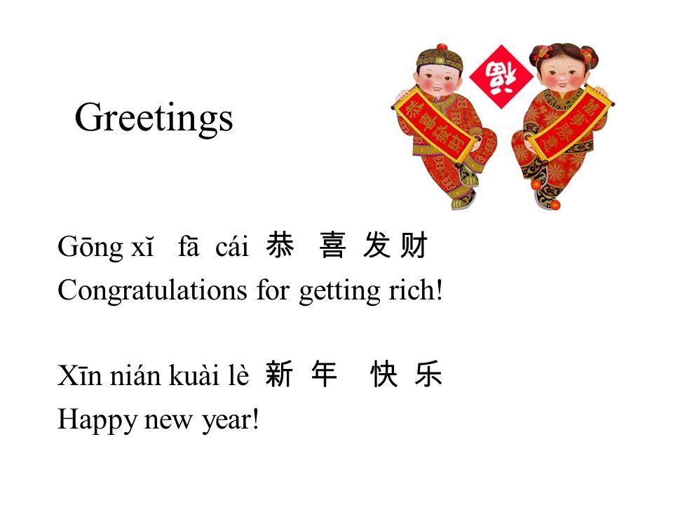 Greetings Gōng xĭ fā cái Congratulations for getting rich! Xīn nián kuài lè Happy new year!