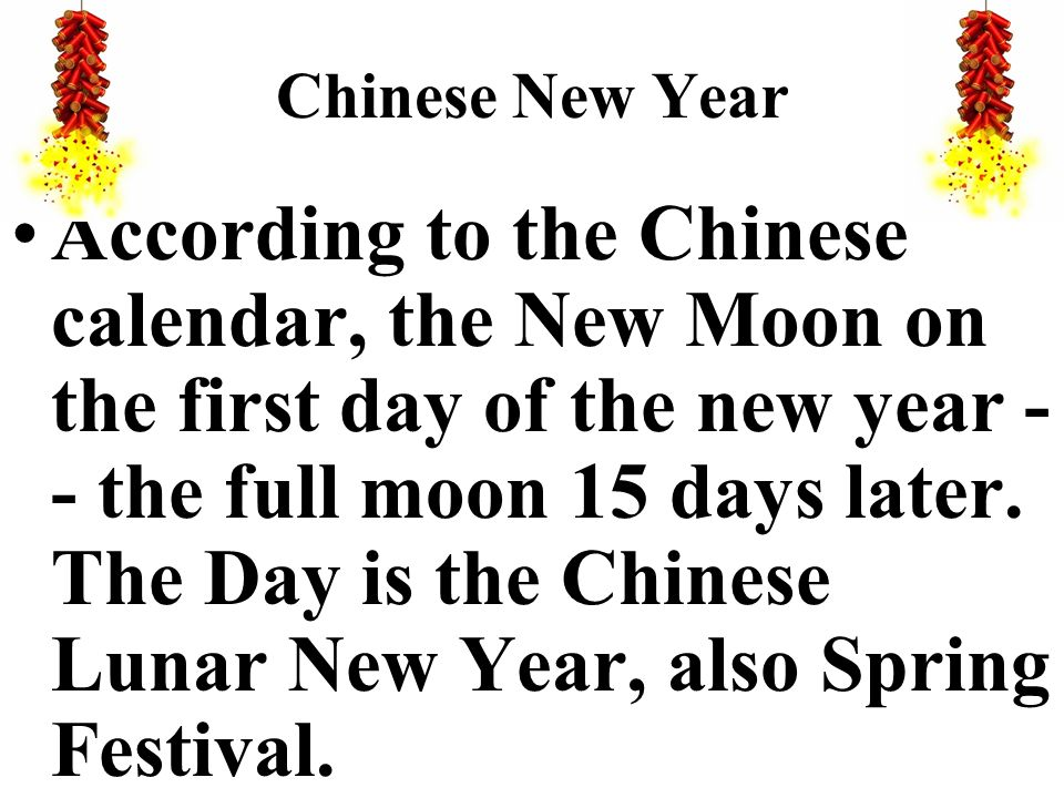 Chinese New Year According to the Chinese calendar, the New Moon on the first day of the new year - - the full moon 15 days later. The Day is the Chin