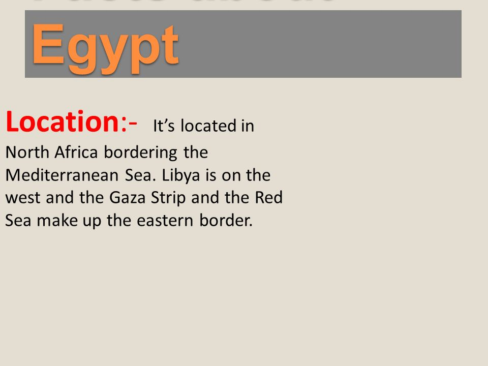 Facts about Egypt Location:- Its located in North Africa bordering the Mediterranean Sea.