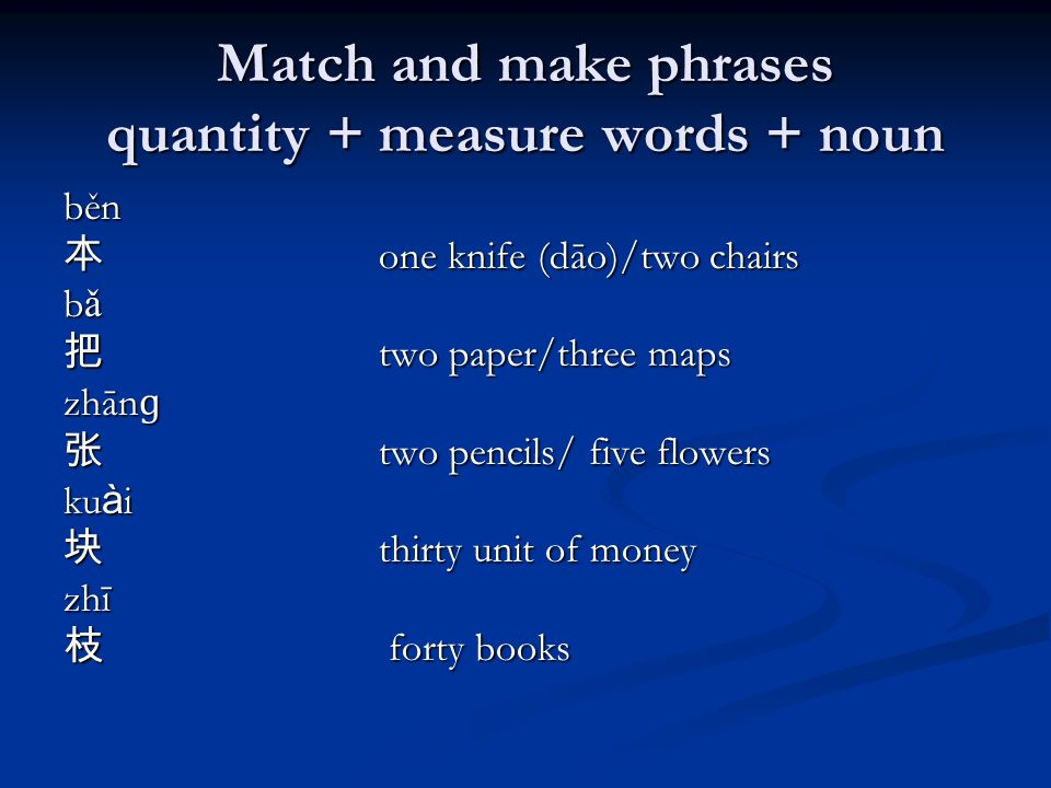 Match and make phrases quantity + measure words + noun běn one knife (dāo)/two chairs one knife (dāo)/two chairs b ǎ two paper/three maps two paper/three maps zhān ɡ two pencils/ five flowers two pencils/ five flowers ku à i thirty unit of money thirty unit of moneyzhī forty books forty books