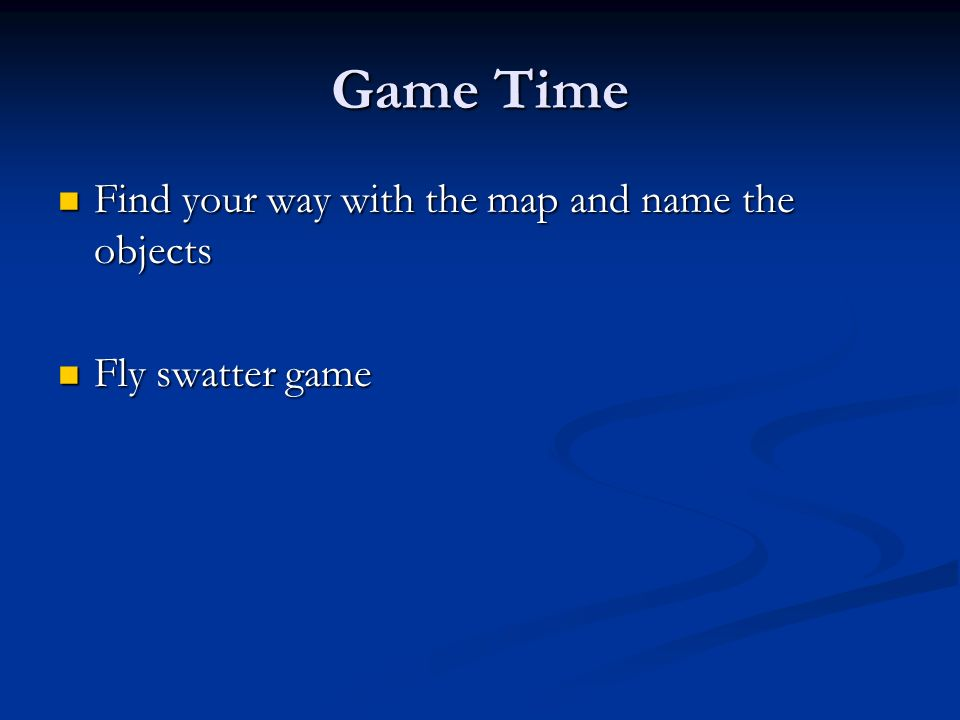 Game Time Find your way with the map and name the objects Find your way with the map and name the objects Fly swatter game Fly swatter game