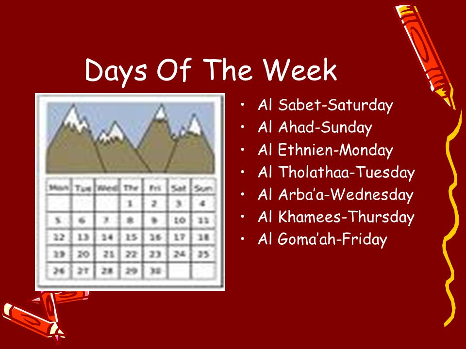 Days Of The Week Al Sabet-Saturday Al Ahad-Sunday Al Ethnien-Monday Al Tholathaa-Tuesday Al Arbaa-Wednesday Al Khamees-Thursday Al Gomaah-Friday