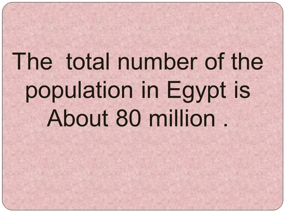 The total number of the population in Egypt is About 80 million.