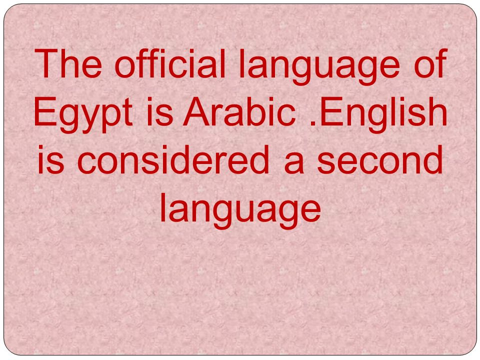 The official language of Egypt is Arabic.English is considered a second language