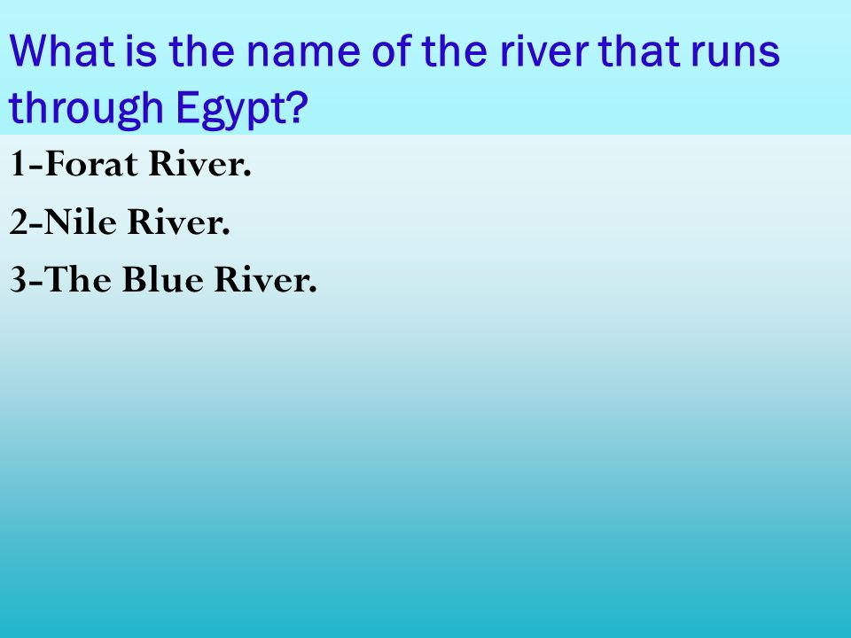 What is the name of the river that runs through Egypt? 1-Forat River. 2-Nile River. 3-The Blue River.