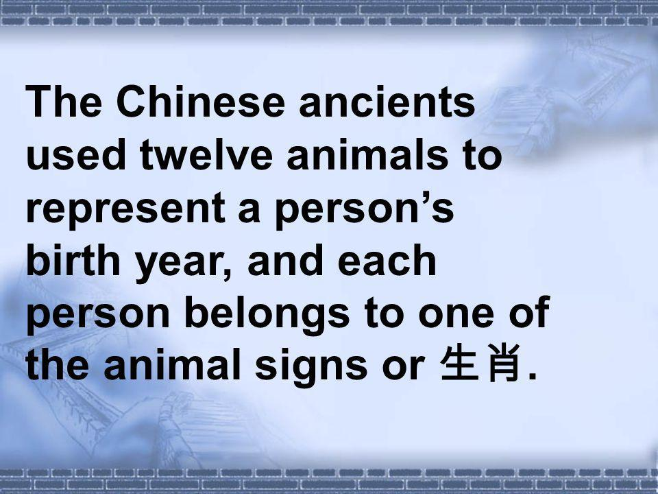 The Chinese ancients used twelve animals to represent a persons birth year, and each person belongs to one of the animal signs or.