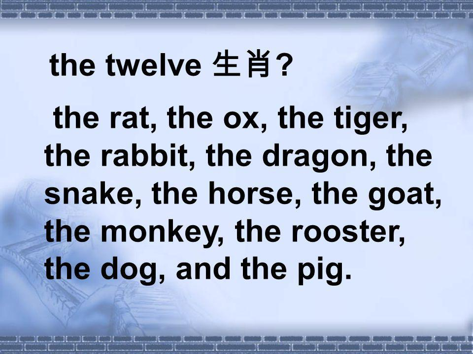 the twelve ? the rat, the ox, the tiger, the rabbit, the dragon, the snake, the horse, the goat, the monkey, the rooster, the dog, and the pig.