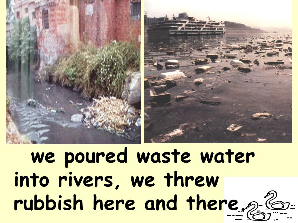 we poured waste water into rivers, we threw rubbish here and there.