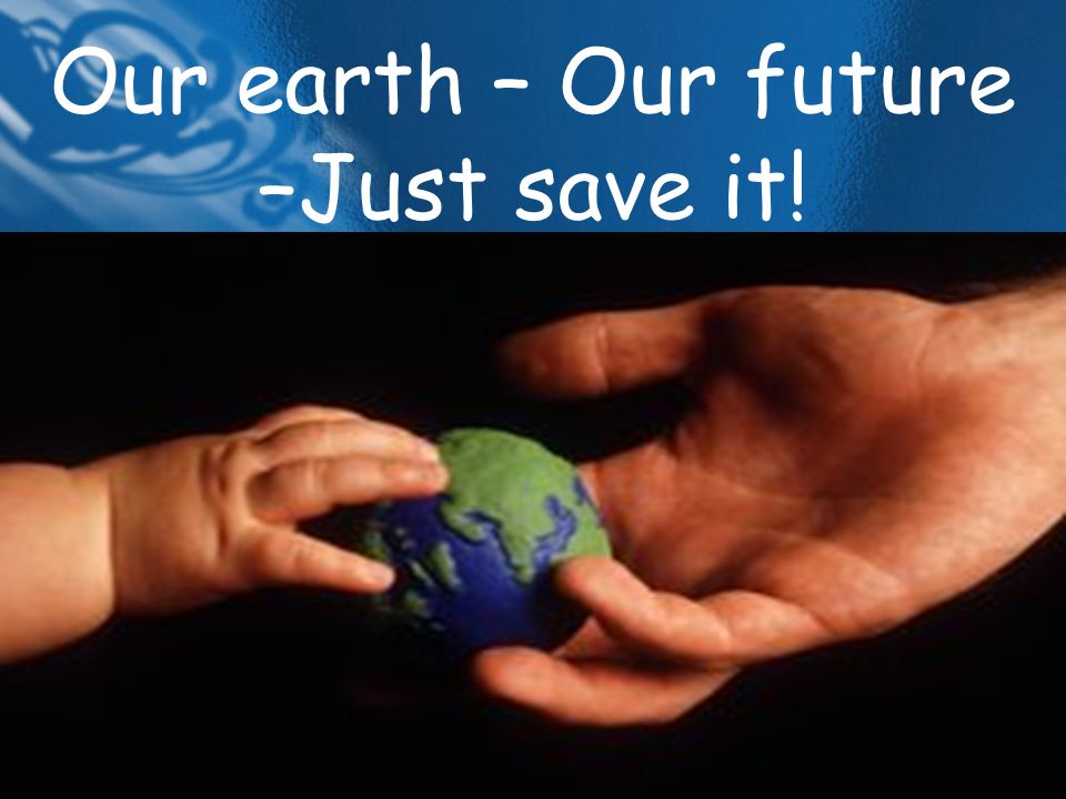 Our earth – Our future –Just save it!
