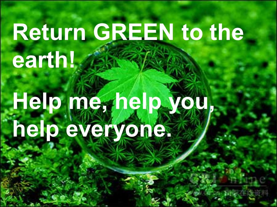Return GREEN to the earth! Help me, help you, help everyone.