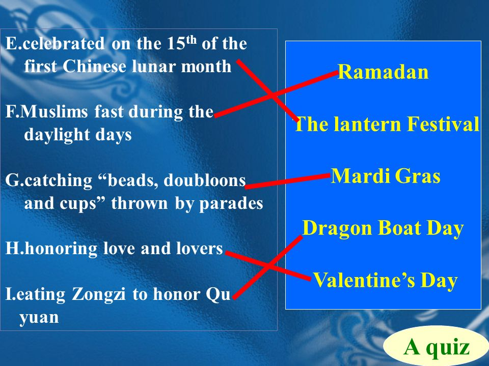Ramadan The lantern Festival Mardi Gras Dragon Boat Day Valentines Day A quiz E.celebrated on the 15 th of the first Chinese lunar month F.Muslims fast during the daylight days G.catching beads, doubloons and cups thrown by parades H.honoring love and lovers I.eating Zongzi to honor Qu yuan