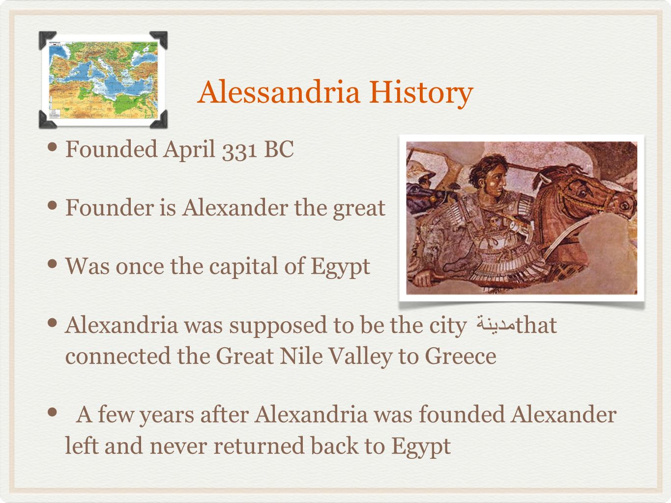 Alessandria History Founded April 331 BC Founder is Alexander the great Was once the capital of Egypt Alexandria was supposed to be the city مدينة that connected the Great Nile Valley to Greece A few years after Alexandria was founded Alexander left and never returned back to Egypt