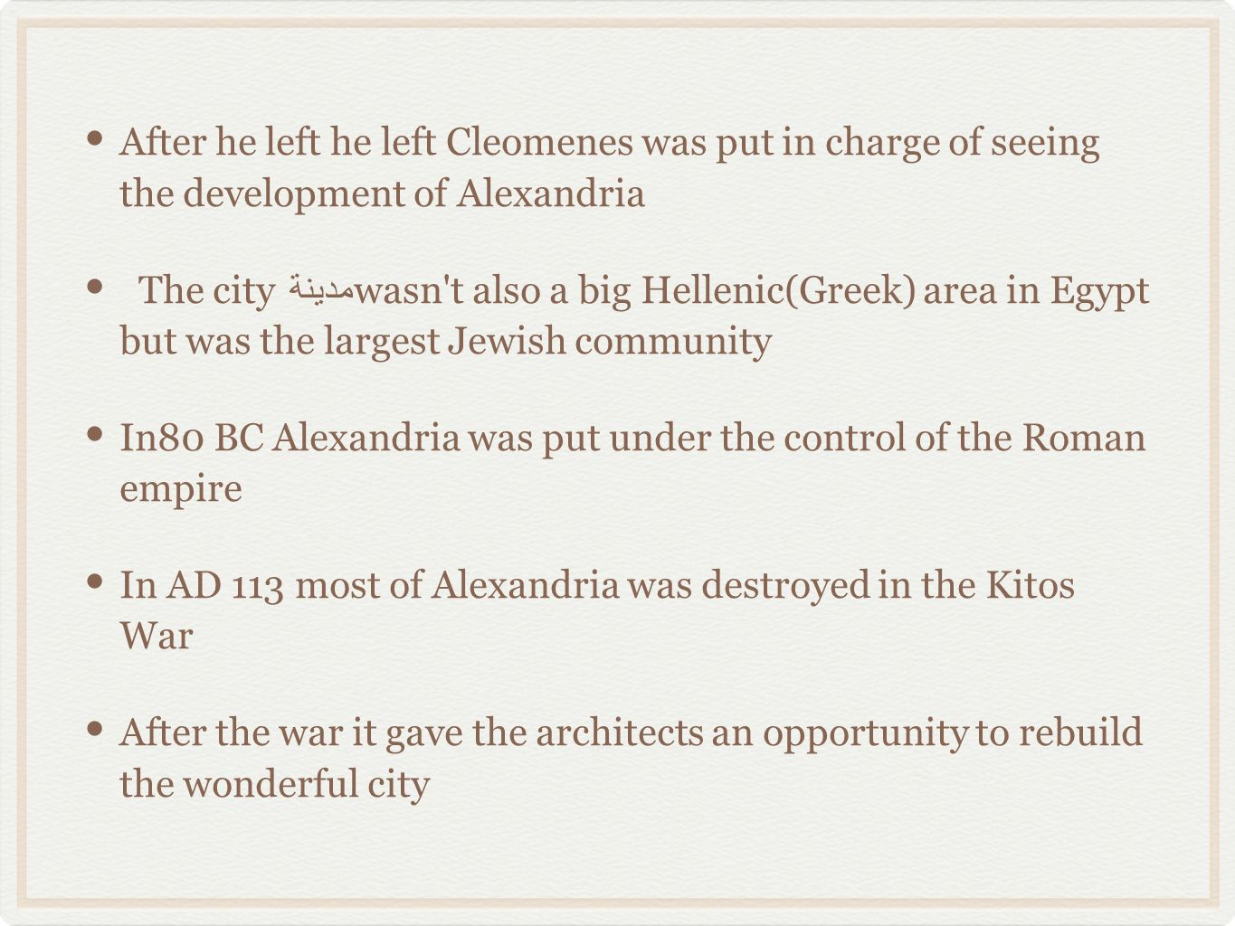 After he left he left Cleomenes was put in charge of seeing the development of Alexandria The city مدينة wasn t also a big Hellenic(Greek) area in Egypt but was the largest Jewish community In80 BC Alexandria was put under the control of the Roman empire In AD 113 most of Alexandria was destroyed in the Kitos War After the war it gave the architects an opportunity to rebuild the wonderful city