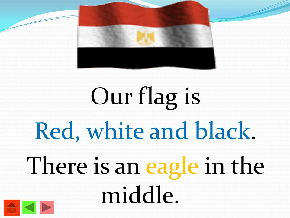 Our flag is Red, white and black. There is an eagle in the middle.