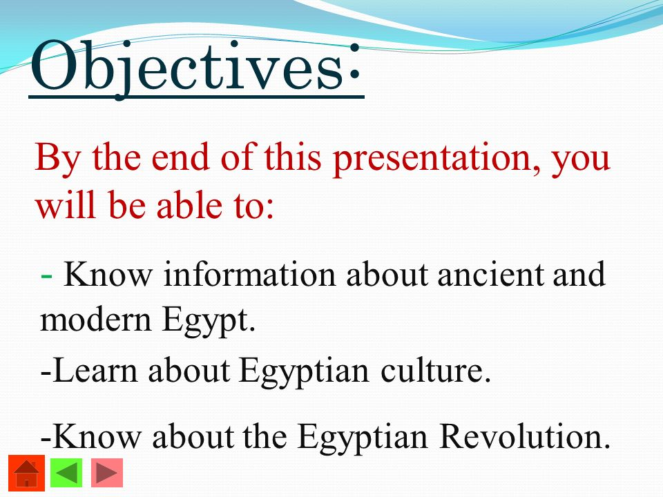 Objectives : By the end of this presentation, you will be able to: - Know information about ancient and modern Egypt. -Learn about Egyptian culture. -