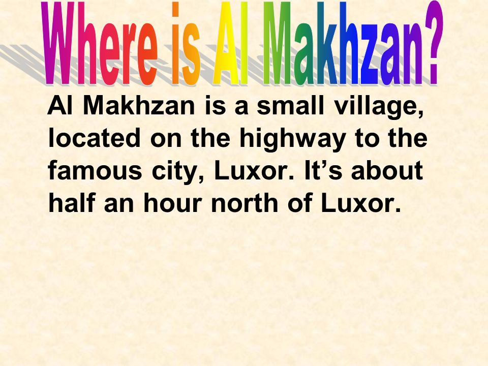 Al Makhzan is a small village, located on the highway to the famous city, Luxor. Its about half an hour north of Luxor.